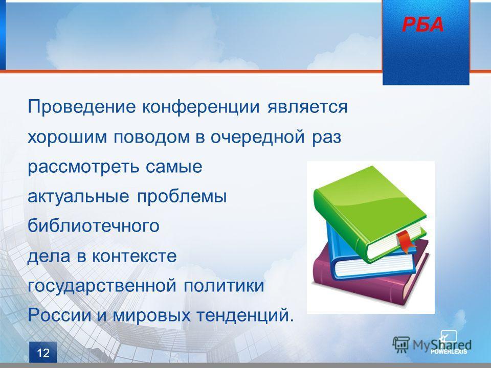12 Проведение конференции является хорошим поводом в очередной раз рассмотреть самые актуальные проблемы библиотечного дела в контексте государственной политики России и мировых тенденций. РБА