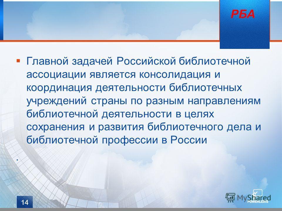 14 Главной задачей Российской библиотечной ассоциации является консолидация и координация деятельности библиотечных учреждений страны по разным направлениям библиотечной деятельности в целях сохранения и развития библиотечного дела и библиотечной про