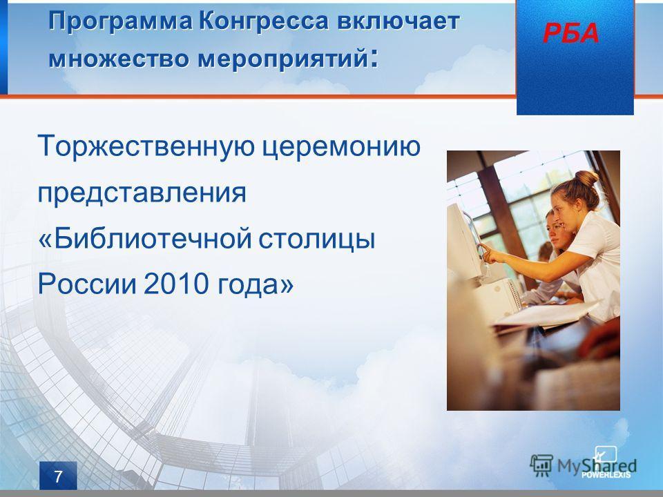 7 Программа Конгресса включает множество мероприятий : Торжественную церемонию представления «Библиотечной столицы России 2010 года» РБА