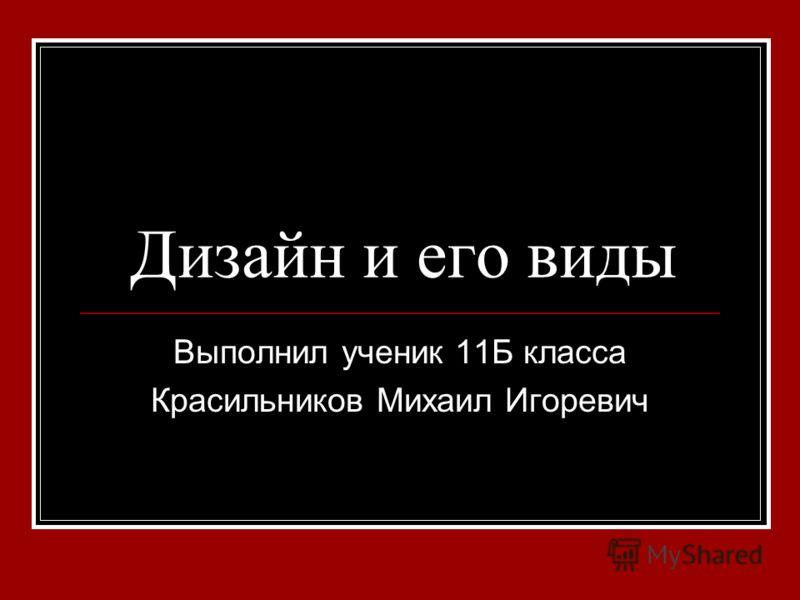 Дизайн и его виды Выполнил ученик 11Б класса Красильников Михаил Игоревич