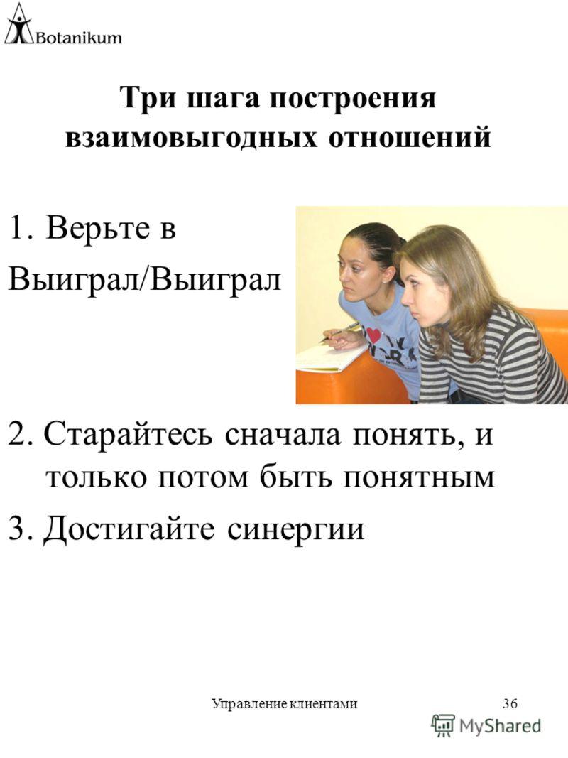 Управление клиентами36 Три шага построения взаимовыгодных отношений 1.Верьте в Выиграл/Выиграл 2. Старайтесь сначала понять, и только потом быть понятным 3. Достигайте синергии