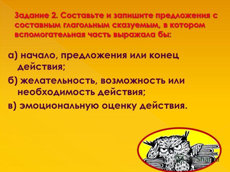 а) начало, предложения или конец действия; б) желательность, возможность или необходимость действия; в) эмоциональную оценку действия.