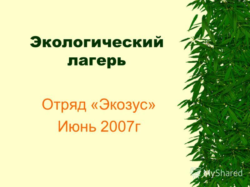 Экологический лагерь Отряд «Экозус» Июнь 2007г