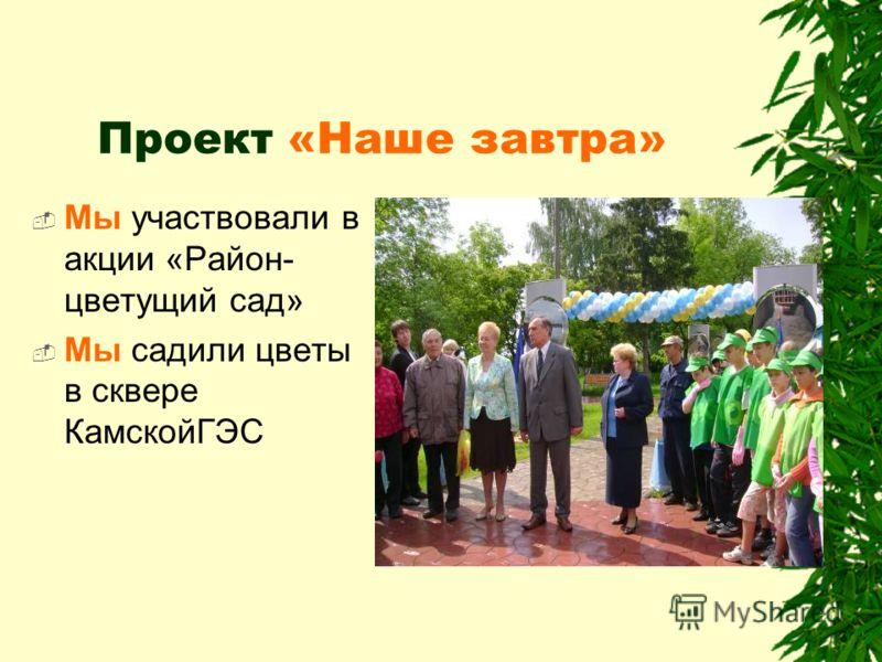 Проект «Наше завтра» Мы участвовали в акции «Район- цветущий сад» Мы садили цветы в сквере КамскойГЭС