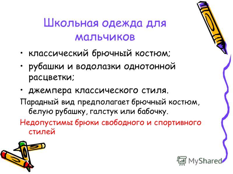 Школьная одежда для мальчиков классический брючный костюм; рубашки и водолазки однотонной расцветки; джемпера классического стиля. Парадный вид предполагает брючный костюм, белую рубашку, галстук или бабочку. Недопустимы брюки свободного и спортивног