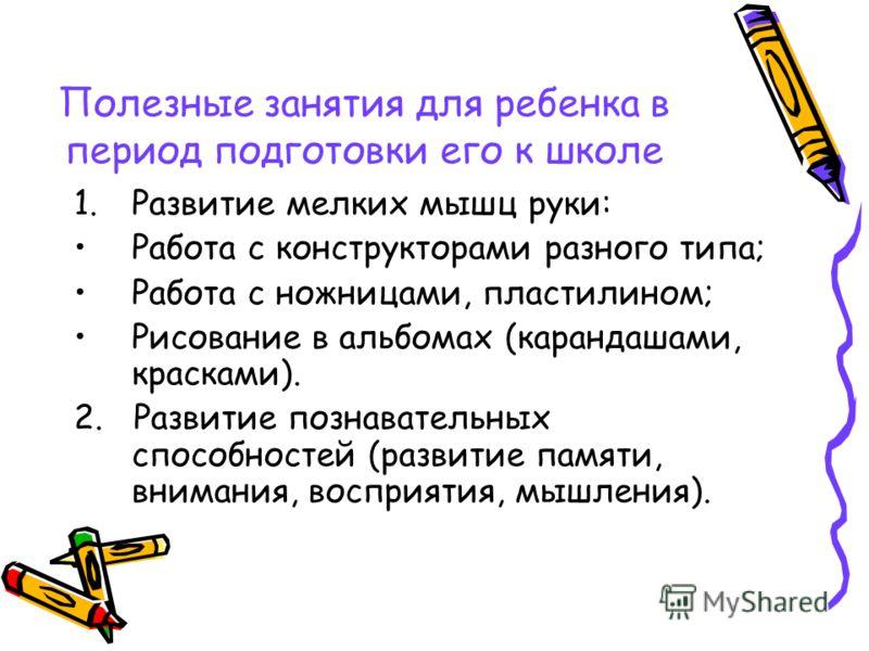 Полезные занятия для ребенка в период подготовки его к школе 1.Развитие мелких мышц руки: Работа с конструкторами разного типа; Работа с ножницами, пластилином; Рисование в альбомах (карандашами, красками). 2. Развитие познавательных способностей (ра