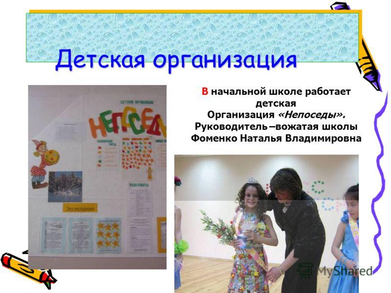 Детская организация В начальной школе работает детская Организация «Непоседы». Руководитель –вожатая школы Фоменко Наталья Владимировна