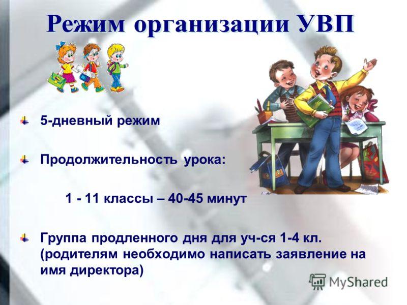 5-дневный режим Продолжительность урока: 1 - 11 классы – 40-45 минут Группа продленного дня для уч-ся 1-4 кл. (родителям необходимо написать заявление на имя директора)