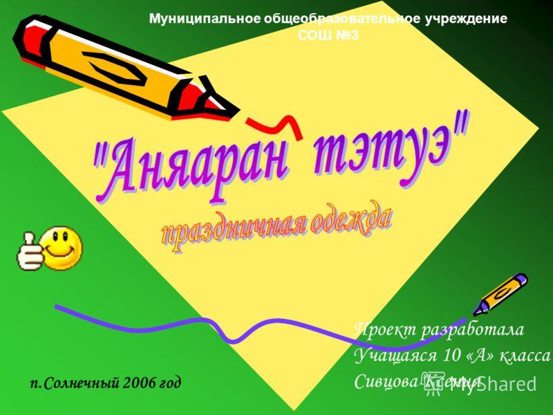 Муниципальное общеобразовательное учреждение СОШ 3 п.Солнечный 2006 год Проект разработала Учащаяся 10 «А» класса Сивцова Ксения