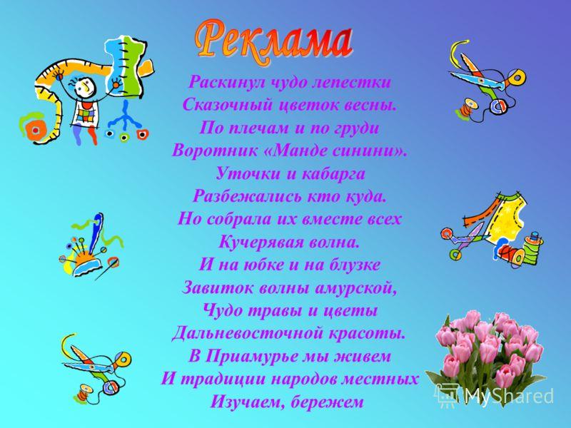 Раскинул чудо лепестки Сказочный цветок весны. По плечам и по груди Воротник «Манде синини». Уточки и кабарга Разбежались кто куда. Но собрала их вместе всех Кучерявая волна. И на юбке и на блузке Завиток волны амурской, Чудо травы и цветы Дальневост