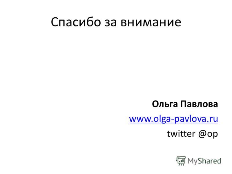 Спасибо за внимание Ольга Павлова www.olga-pavlova.ru twitter @op
