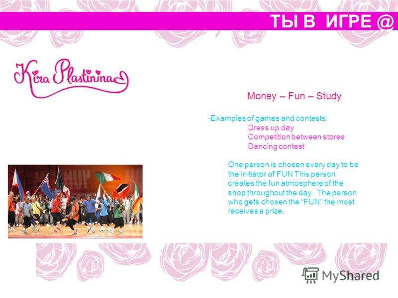 ТЫ В ИГРЕ @ Money – Fun – Study -Examples of games and contests: Dress up day Competition between stores Dancing contest One person is chosen every day to be the initiator of FUN This person creates the fun atmosphere of the shop throughout the day.
