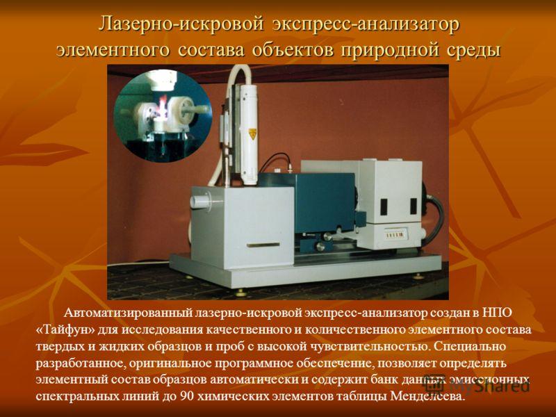 Лазерно-искровой экспресс-анализатор элементного состава объектов природной среды Автоматизированный лазерно-искровой экспресс-анализатор создан в НПО «Тайфун» для исследования качественного и количественного элементного состава твердых и жидких обра