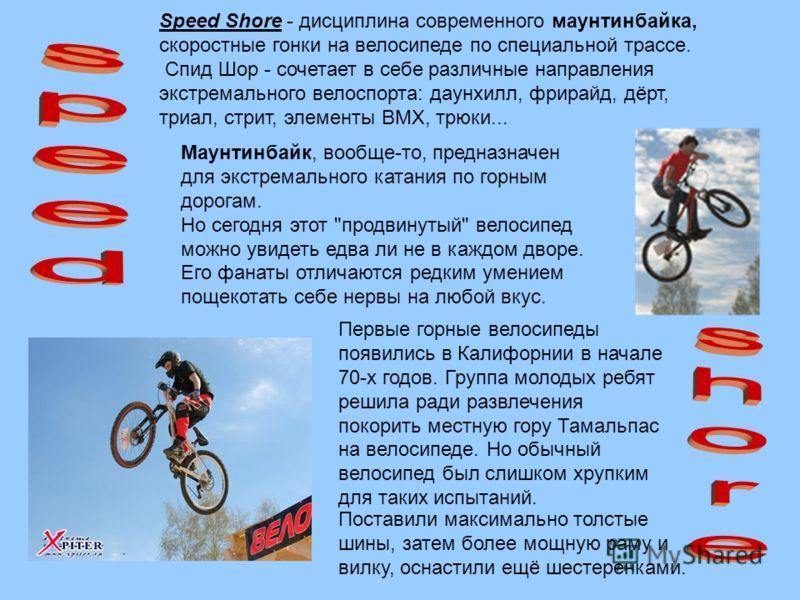 Speed Shore - дисциплина современного маунтинбайка, скоростные гонки на велосипеде по специальной трассе. Спид Шор - сочетает в себе различные направления экстремального велоспорта: даунхилл, фрирайд, дёрт, триал, стрит, элементы BMX, трюки... Маунти