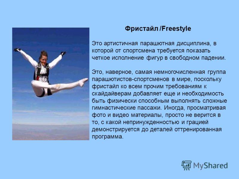 Фристайл /Freestyle Это артистичная парашютная дисциплина, в которой от спортсмена требуется показать четкое исполнение фигур в свободном падении. Это, наверное, самая немногочисленная группа парашютистов-спортсменов в мире, поскольку фристайл ко все