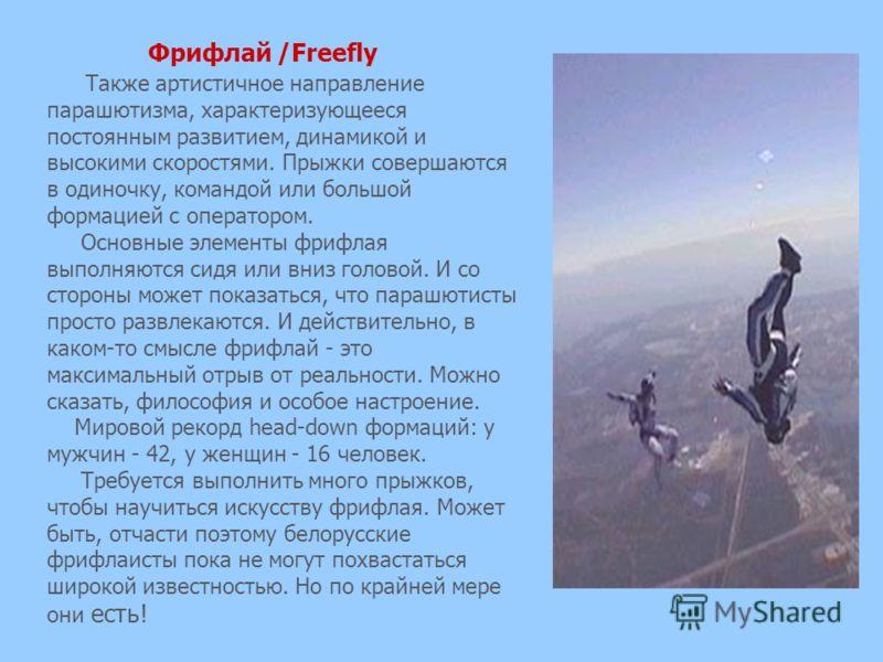 Фрифлай /Freefly Также артистичное направление парашютизма, характеризующееся постоянным развитием, динамикой и высокими скоростями. Прыжки совершаются в одиночку, командой или большой формацией с оператором. Основные элементы фрифлая выполняются сид