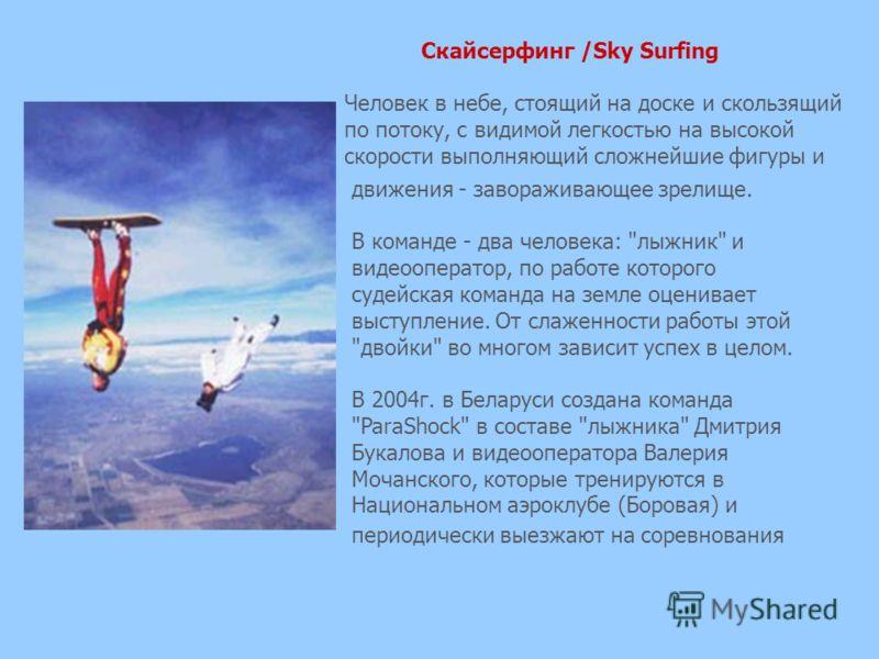 Скайсерфинг /Sky Surfing Человек в небе, стоящий на доске и скользящий по потоку, с видимой легкостью на высокой скорости выполняющий сложнейшие фигуры и движения - завораживающее зрелище. В команде - два человека:
