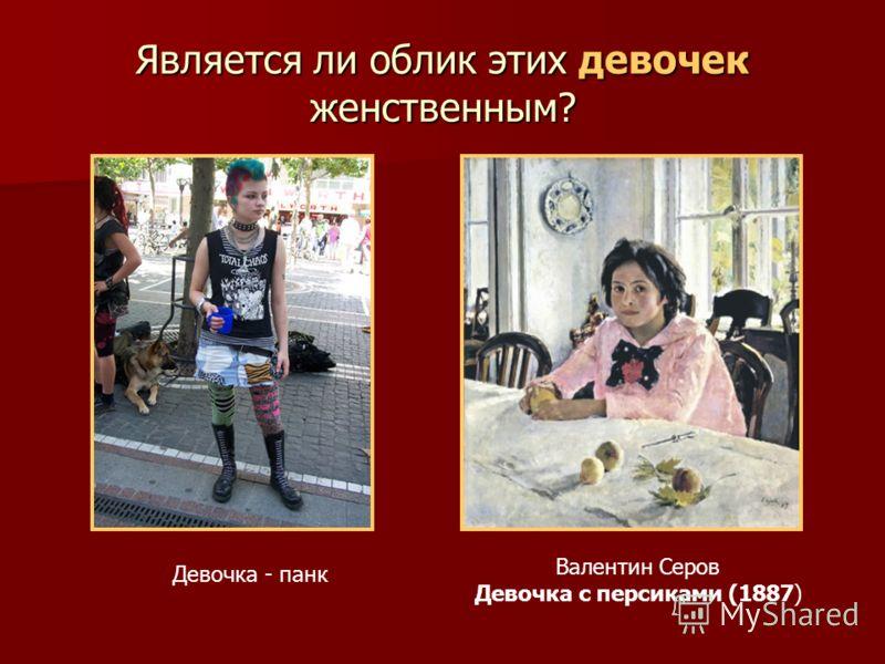 Является ли облик этих девочек женственным? Валентин Серов Девочка с персиками (1887) Девочка - панк