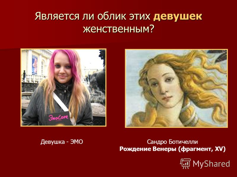 Является ли облик этих девушек женственным? Сандро Ботичелли Рождение Венеры (фрагмент, XV) Девушка - ЭМО
