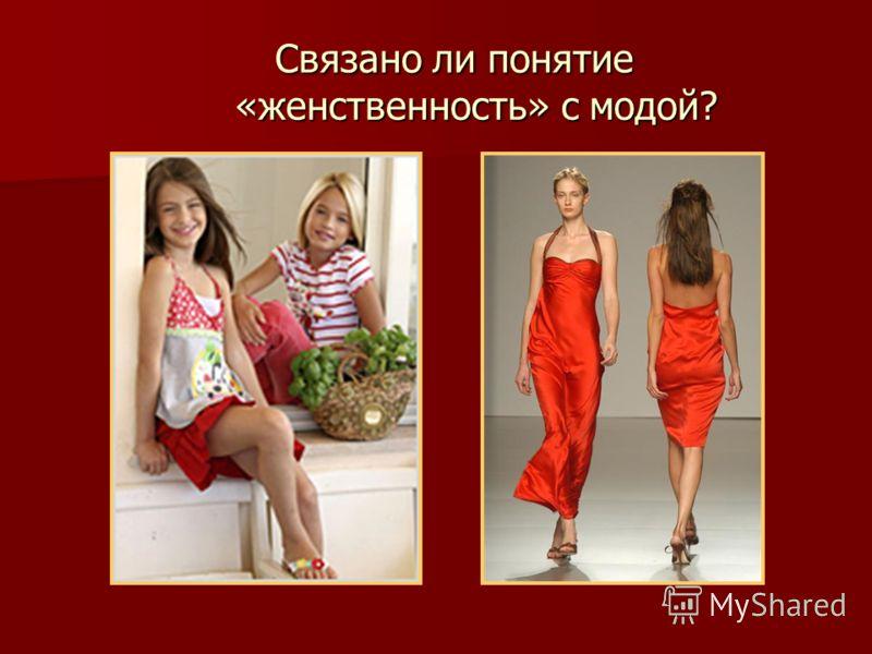 Связано ли понятие «женственность» с модой? Связано ли понятие «женственность» с модой?