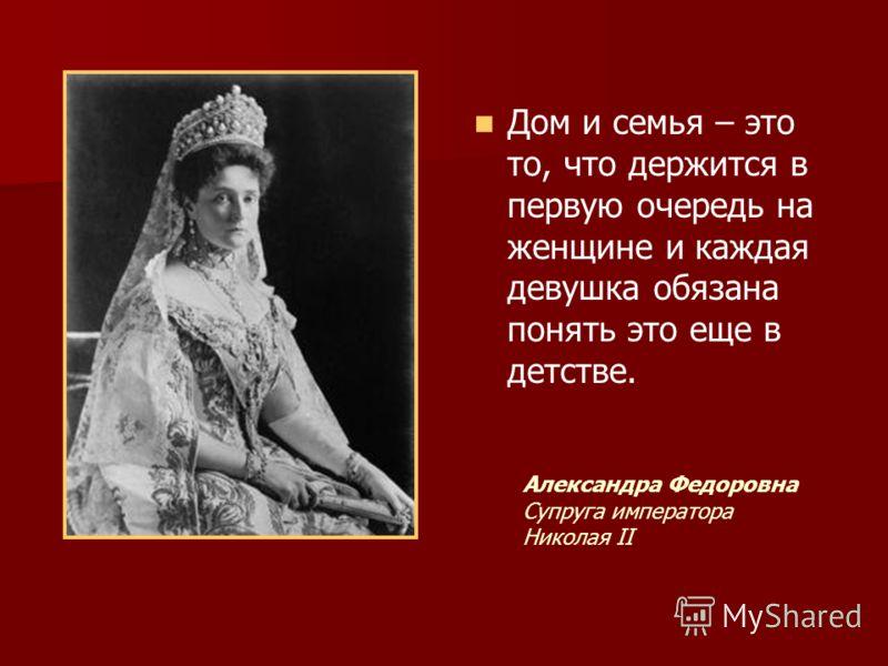 Дом и семья – это то, что держится в первую очередь на женщине и каждая девушка обязана понять это еще в детстве. Александра Федоровна Супруга императора Николая II