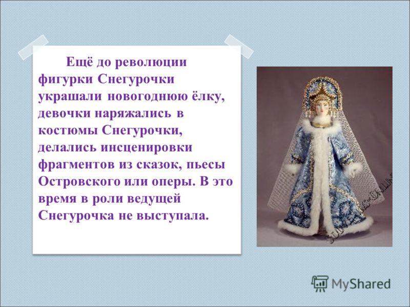 Е щё до революции фигурки Снегурочки украшали новогоднюю ёлку, девочки наряжались в костюмы Снегурочки, делались инсценировки фрагментов из сказок, пьесы Островского или оперы. В это время в роли ведущей Снегурочка не выступала.