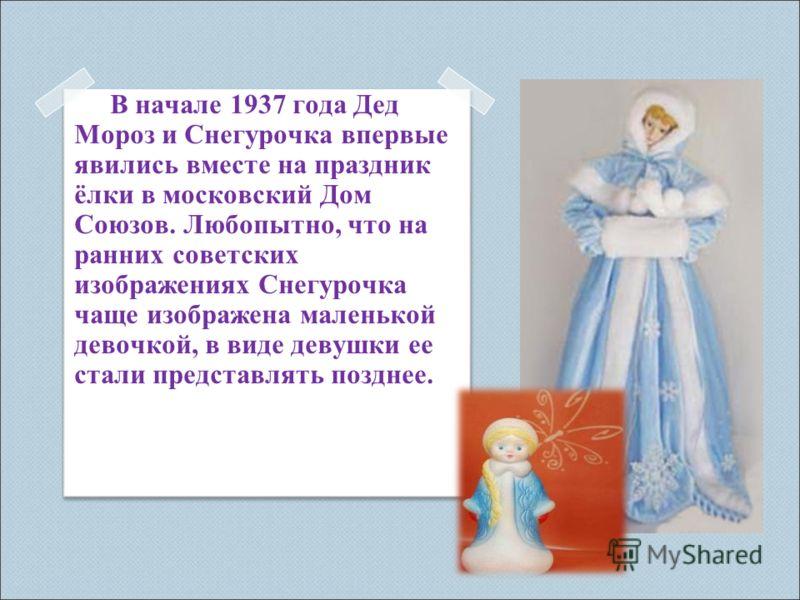 В начале 1937 года Дед Мороз и Снегурочка впервые явились вместе на праздник ёлки в московский Дом Союзов. Любопытно, что на ранних советских изображениях Снегурочка чаще изображена маленькой девочкой, в виде девушки ее стали представлять позднее.