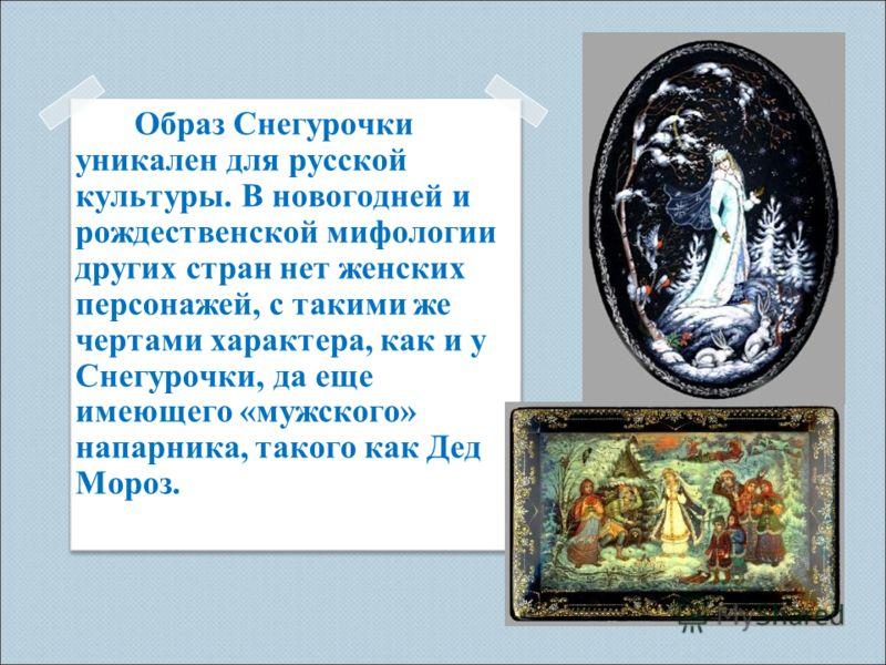 Образ Снегурочки уникален для русской культуры. В новогодней и рождественской мифологии других стран нет женских персонажей, с такими же чертами характера, как и у Снегурочки, да еще имеющего «мужского» напарника, такого как Дед Мороз.