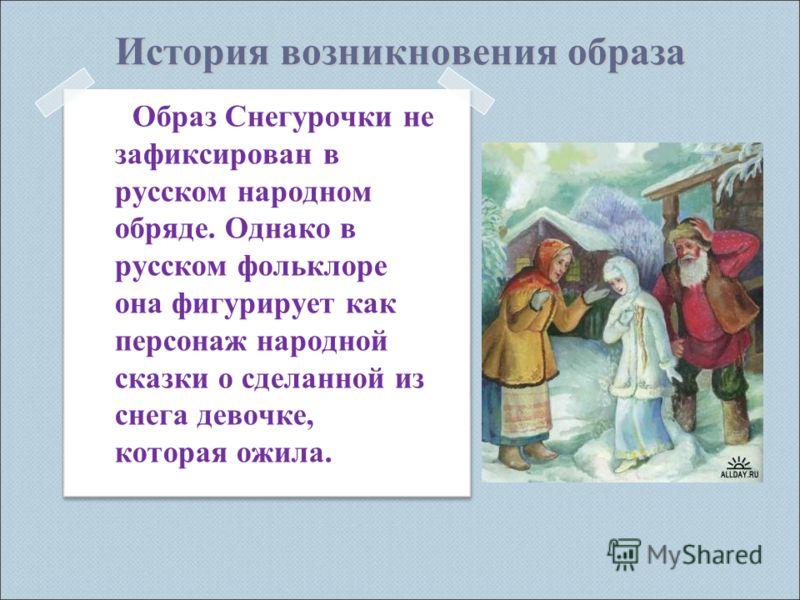 История возникновения образа Образ Снегурочки не зафиксирован в русском народном обряде. Однако в русском фольклоре она фигурирует как персонаж народной сказки о сделанной из снега девочке, которая ожила.