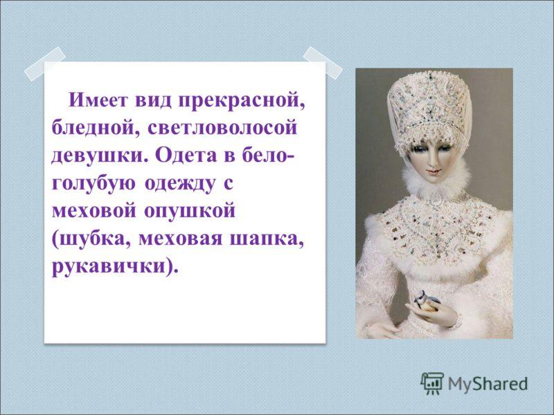 Имеет вид прекрасной, бледной, светловолосой девушки. Одета в бело- голубую одежду с меховой опушкой (шубка, меховая шапка, рукавички).