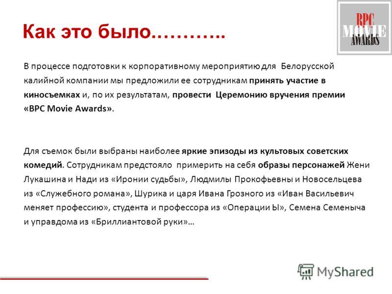 Как это было.……….. В процессе подготовки к корпоративному мероприятию для Белорусской калийной компании мы предложили ее сотрудникам принять участие в киносъемках и, по их результатам, провести Церемонию вручения премии «BPC Movie Awards». Для съемок