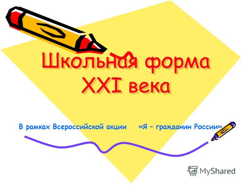 Школьная форма XXI века В рамках Всероссийской акции «Я – гражданин России»