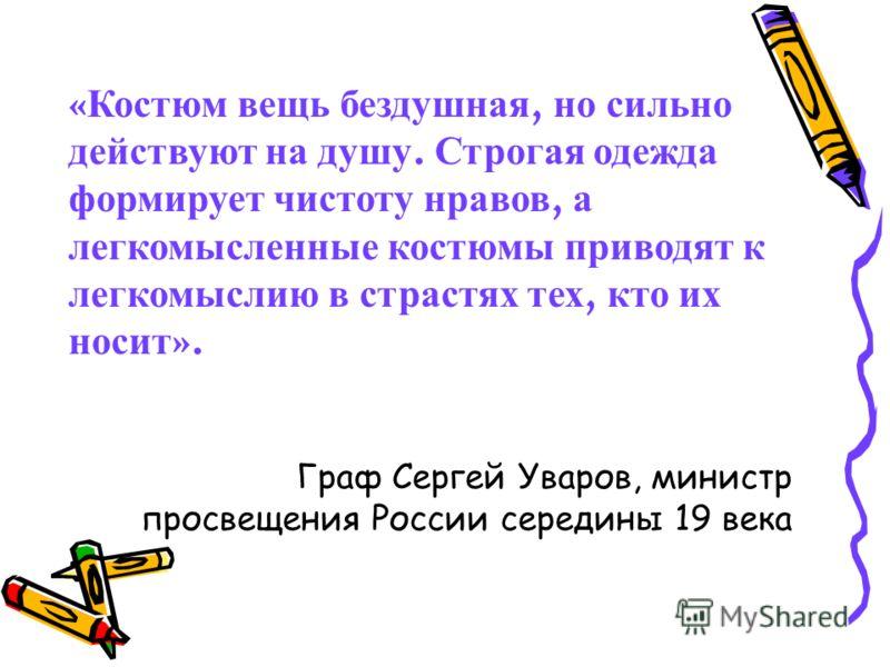 « Костюм вещь бездушная, но сильно действуют на душу. Строгая одежда формирует чистоту нравов, а легкомысленные костюмы приводят к легкомыслию в страстях тех, кто их носит ». Граф Сергей Уваров, министр просвещения России середины 19 века