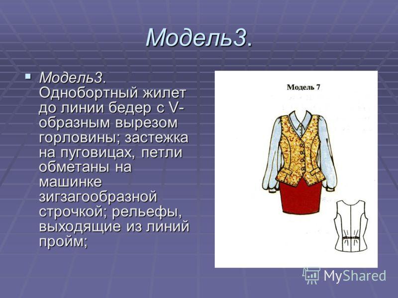 Модель3. Модель3. Однобортный жилет до линии бедер с V- образным вырезом горловины; застежка на пуговицах, петли обметаны на машинке зигзагообразной строчкой; рельефы, выходящие из линий пройм; Модель3. Однобортный жилет до линии бедер с V- образным