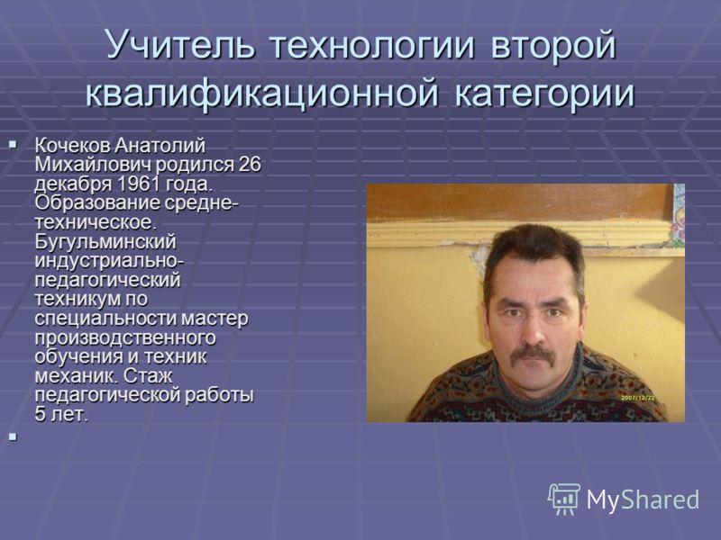 Учитель технологии второй квалификационной категории Кочеков Анатолий Михайлович родился 26 декабря 1961 года. Образование средне- техническое. Бугульминский индустриально- педагогический техникум по специальности мастер производственного обучения и