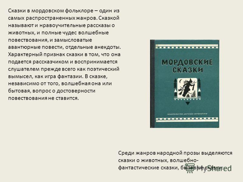 Сказки в мордовском фольклоре – один из самых распространенных жанров. Сказкой называют и нравоучительные рассказы о животных, и полные чудес волшебные повествования, и замысловатые авантюрные повести, отдельные анекдоты. Характерный признак сказки в