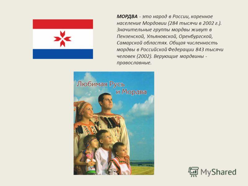 МОРДВА - это народ в России, коренное население Мордовии (284 тысячи в 2002 г.). Значительные группы мордвы живут в Пензенской, Ульяновской, Оренбургской, Самарской областях. Общая численность мордвы в Российской Федерации 843 тысячи человек (2002).