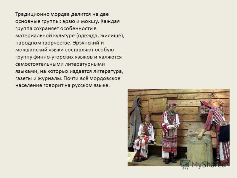 Традиционно мордва делится на две основные группы: эрзю и мокшу. Каждая группа сохраняет особенности в материальной культуре (одежда, жилище), народном творчестве. Эрзянский и мокшанский языки составляют особую группу финно-угорских языков и являются