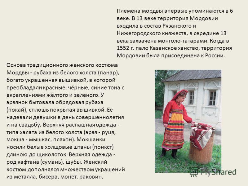 Племена мордвы впервые упоминаются в 6 веке. В 13 веке территория Мордовии входила в состав Рязанского и Нижегородского княжеств, в середине 13 века захвачена монголо-татарами. Когда в 1552 г. пало Казанское ханство, территория Мордовии была присоеди