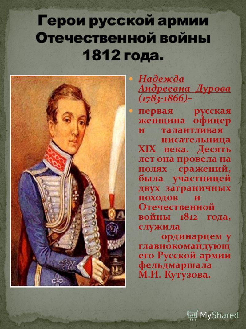 Надежда Андреевна Дурова (1783-1866)– первая русская женщина офицер италантливая писательница XIX века. Десять лет она провела на полях сражений, была участницей двух заграничных походови Отечественной войны 1812 года, служила ординарцем у главнокома