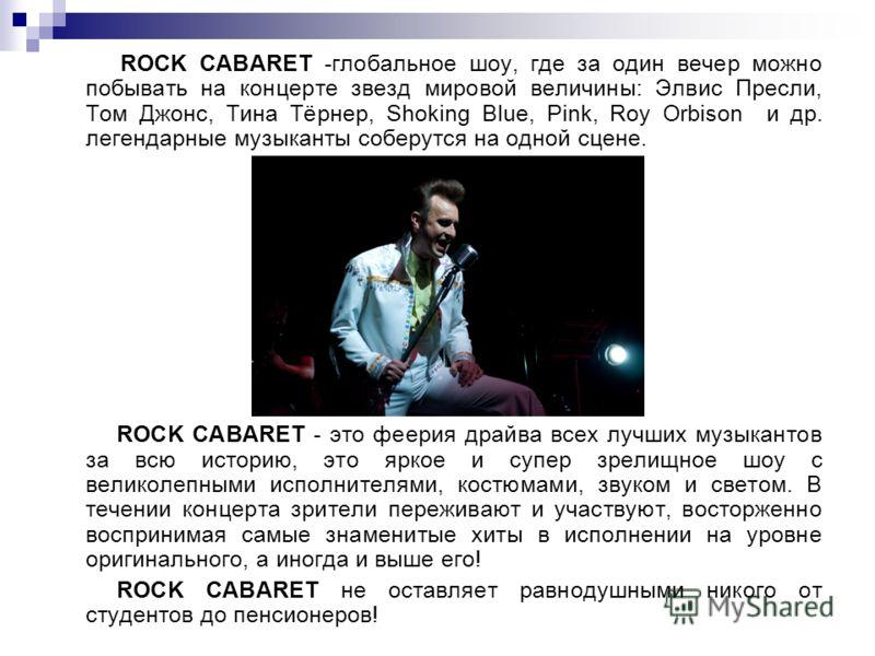 ROCK CABARET -глобальное шоу, где за один вечер можно побывать на концерте звезд мировой величины: Элвис Пресли, Том Джонс, Тина Тёрнер, Shoking Blue, Pink, Roy Orbison и др. легендарные музыканты соберутся на одной сцене. ROCK CABARET - это феерия д