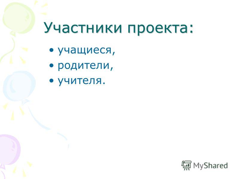Участники проекта: учащиеся, родители, учителя.