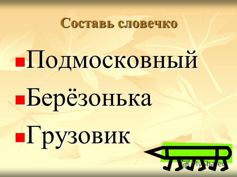 Составь словечко Подмосковный Подмосковный Берёзонька Берёзонька Грузовик Грузовик
