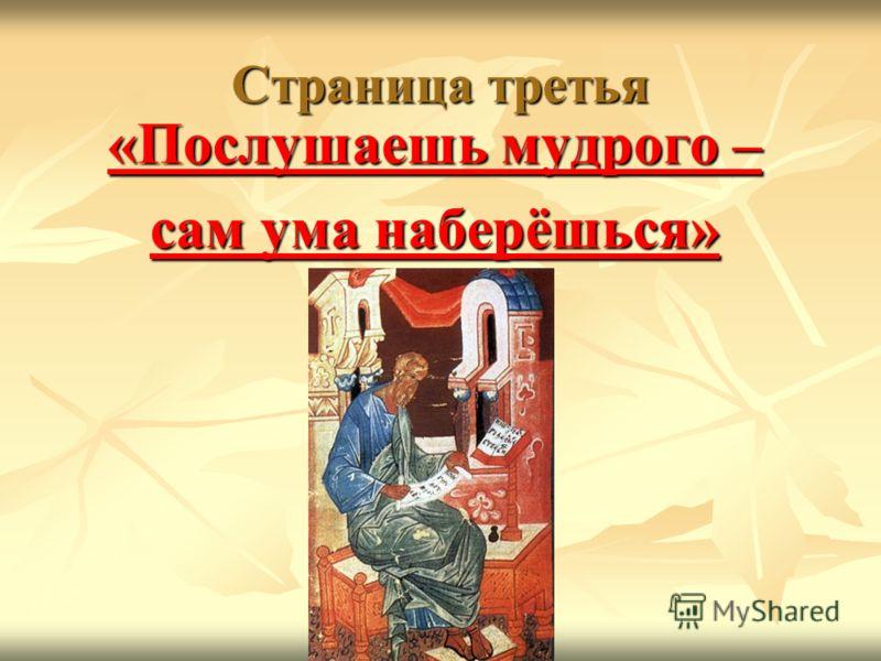 Страница третья «Послушаешь мудрого – «Послушаешь мудрого – сам ума наберёшься» сам ума наберёшься»