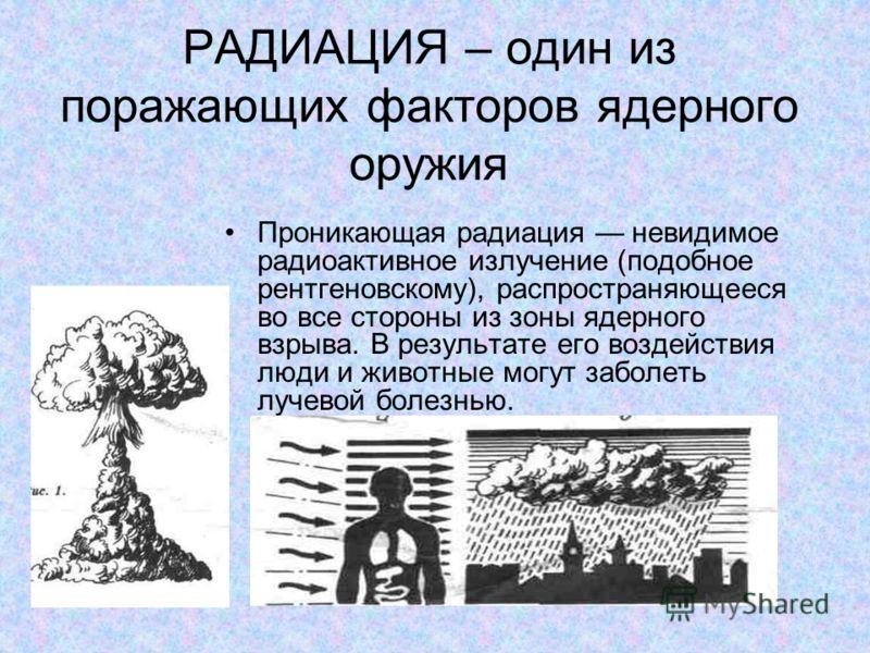 РАДИАЦИЯ – один из поражающих факторов ядерного оружия Проникающая радиация невидимое радиоактивное излучение (подобное рентгеновскому), распространяющееся во все стороны из зоны ядерного взрыва. В результате его воздействия люди и животные могут заб