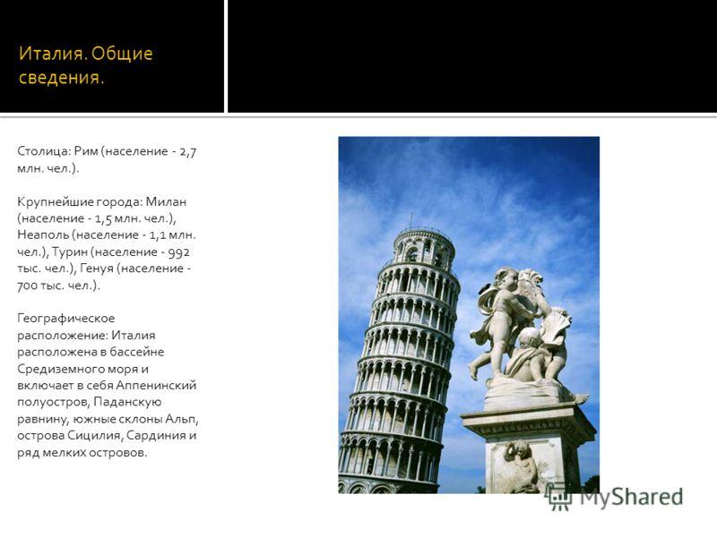 Италия. Общие сведения. Столица: Рим (население - 2,7 млн. чел.). Крупнейшие города: Милан (население - 1,5 млн. чел.), Неаполь (население - 1,1 млн. чел.), Турин (население - 992 тыс. чел.), Генуя (население - 700 тыс. чел.). Географическое располож