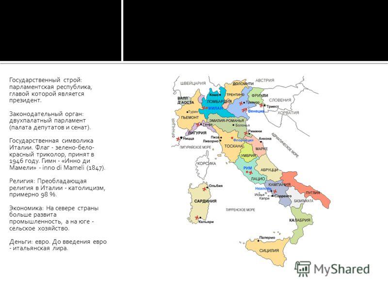 Государственный строй: парламентская республика, главой которой является президент. Законодательный орган: двухпалатный парламент (палата депутатов и сенат). Государственная символика Италии. Флаг - зелено-бело- красный триколор, принят в 1946 году.