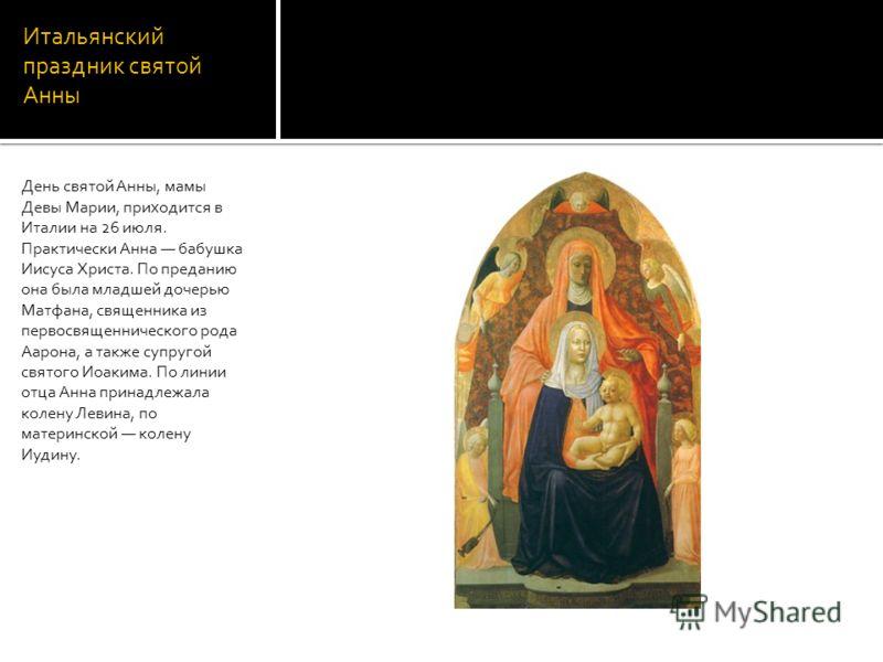 Итальянский праздник святой Анны День святой Анны, мамы Девы Марии, приходится в Италии на 26 июля. Практически Анна бабушка Иисуса Христа. По преданию она была младшей дочерью Матфана, священника из первосвященнического рода Аарона, а также супругой