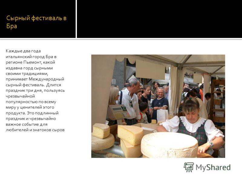 Сырный фестиваль в Бра Каждые два года итальянский город Бра в регионе Пьемонт, какой издавна горд сырными своими традициями, принимает Международный сырный фестиваль. Длится праздник три дня, пользуясь чрезвычайной популярностью по всему миру у цени