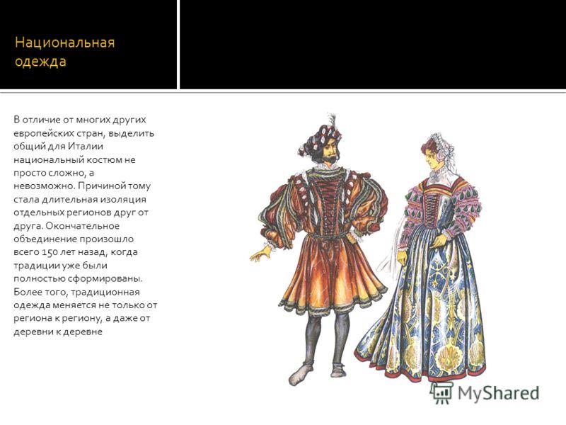 Национальная одежда В отличие от многих других европейских стран, выделить общий для Италии национальный костюм не просто сложно, а невозможно. Причиной тому стала длительная изоляция отдельных регионов друг от друга. Окончательное объединение произо